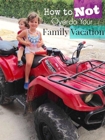 4 Ways for Overdoing Your Family Vacation