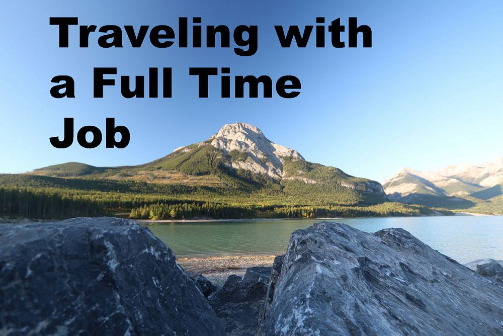 Traveling with a Full Time Job: How to Make the Most of It