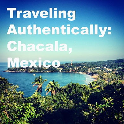 Traveling Authentically: Chacala, Mexico